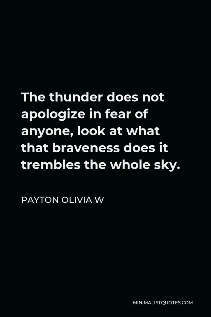 Payton Olivia W Quote - The thunder does not apologize in fear of anyone, look at what that braveness does it trembles the whole sky.