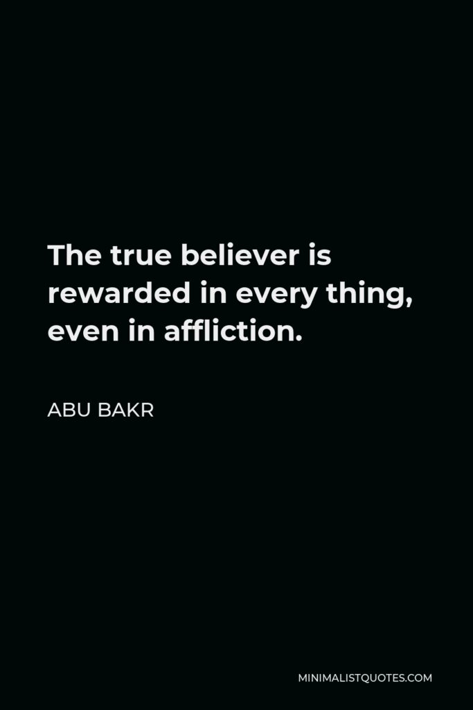 Abu Bakr Quote - The true believer is rewarded in every thing, even in affliction.