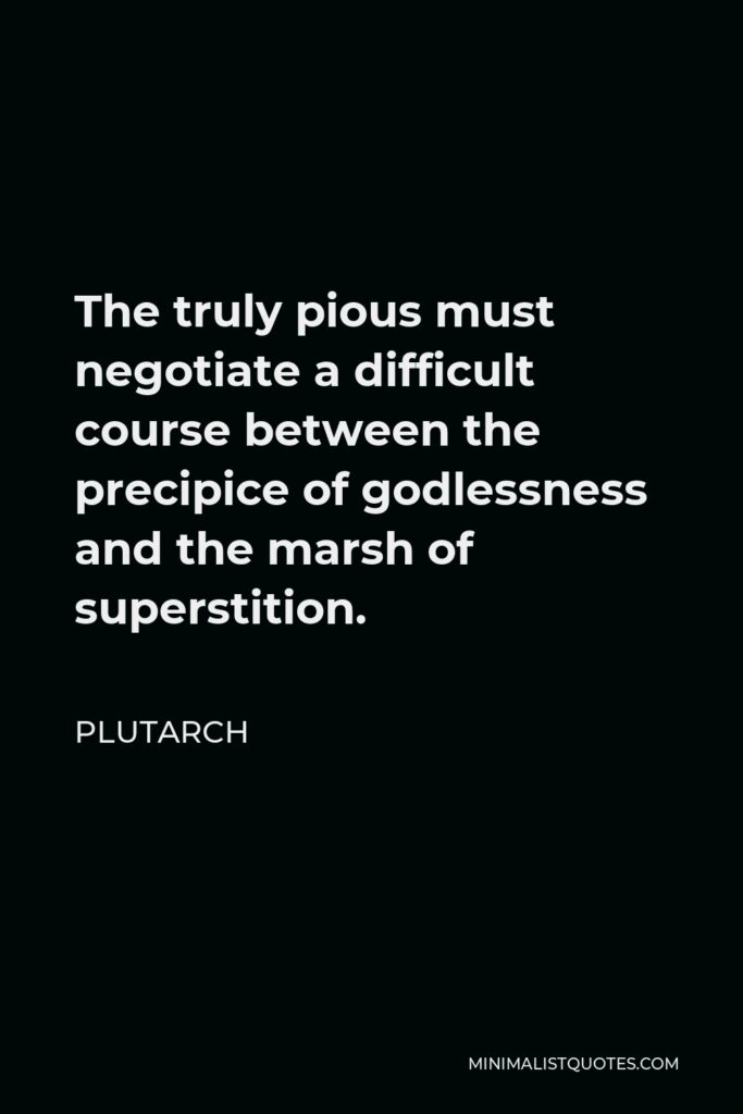 Plutarch Quote - The truly pious must negotiate a difficult course between the precipice of godlessness and the marsh of superstition.