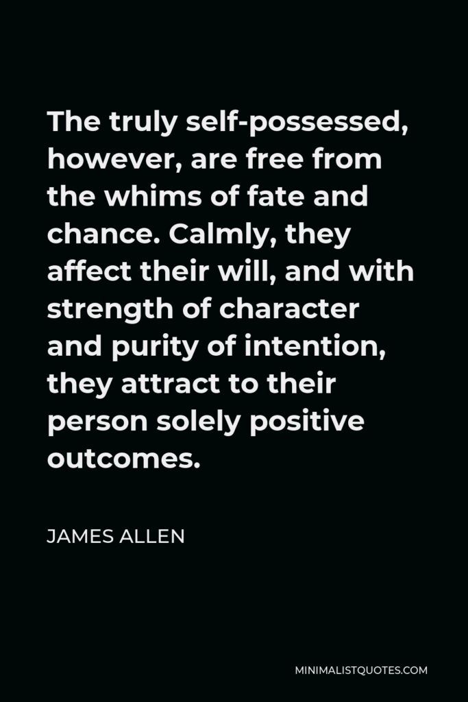 James Allen Quote - The truly self-possessed, however, are free from the whims of fate and chance. Calmly, they affect their will, and with strength of character and purity of intention, they attract to their person solely positive outcomes.