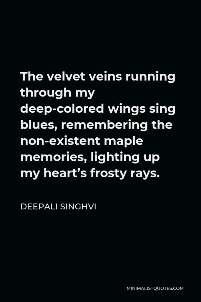 Deepali Singhvi Quote - The velvet veins running through my deep-colored wings sing blues, remembering the non-existent maple memories, lighting up my heart's frosty rays.
