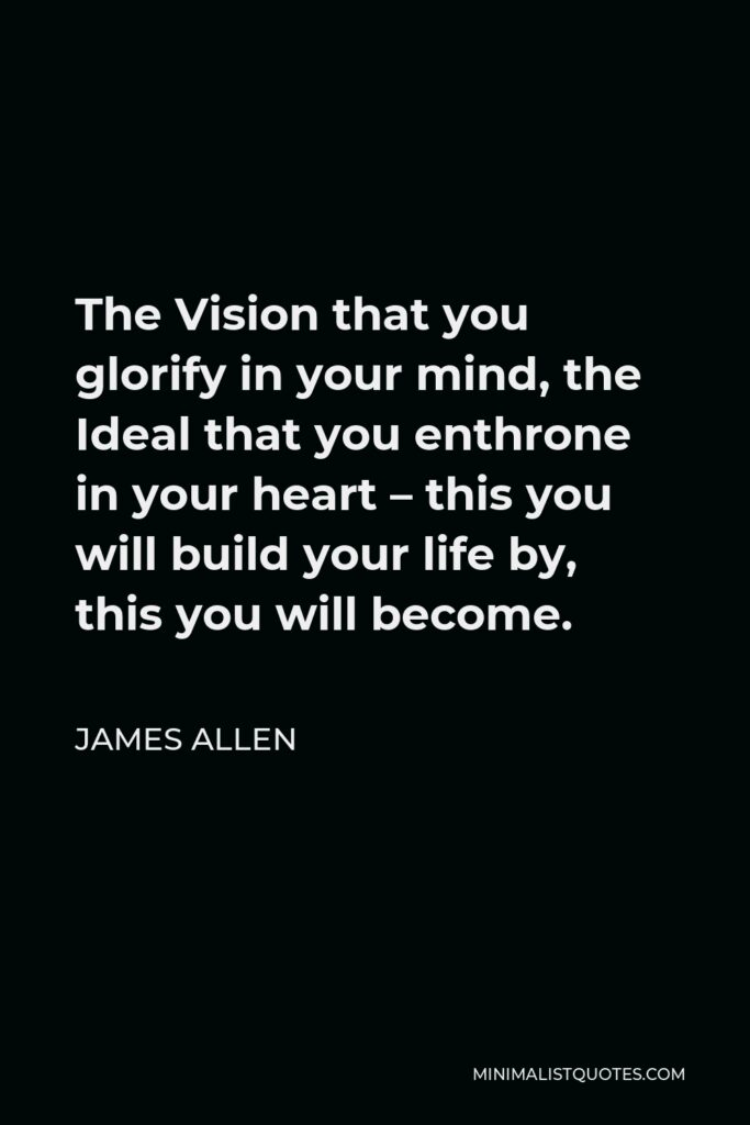 James Allen Quote - The Vision that you glorify in your mind, the Ideal that you enthrone in your heart – this you will build your life by, this you will become.
