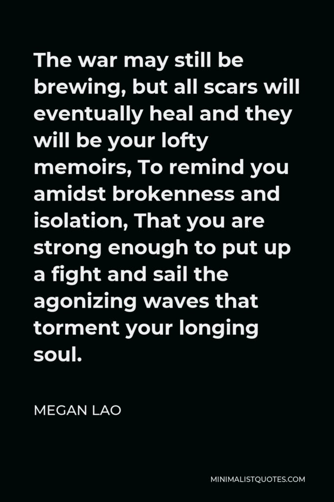 Megan Lao Quote - The war may still be brewing, but all scars will eventually heal and they will be your lofty memoirs, To remind you amidst brokenness and isolation, That you are strong enough to put up a fight and sail the agonizing waves that torment your longing soul.