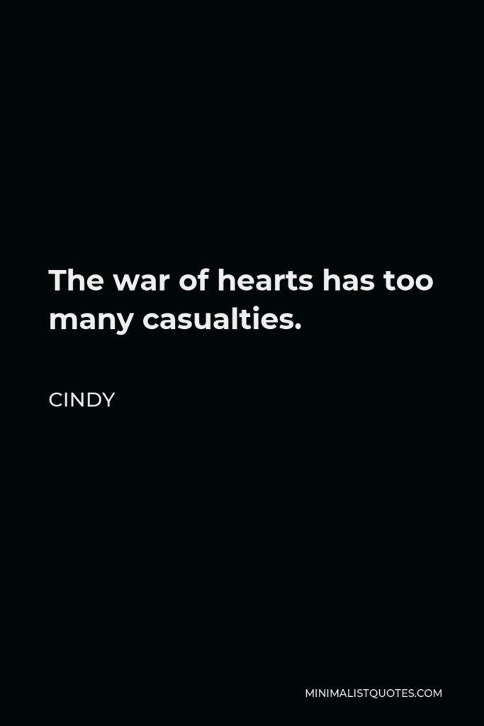 Cindy Quote - The war of hearts has too many casualties.