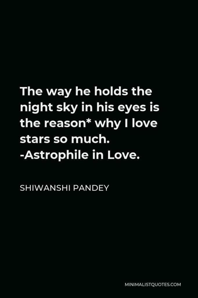 Shiwanshi Pandey Quote - The way he holds the night sky in his eyes is the reason* why I love stars so much. -Astrophile in Love.