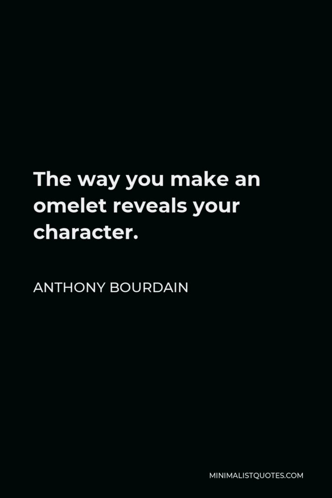 Anthony Bourdain Quote - The way you make an omelet reveals your character.