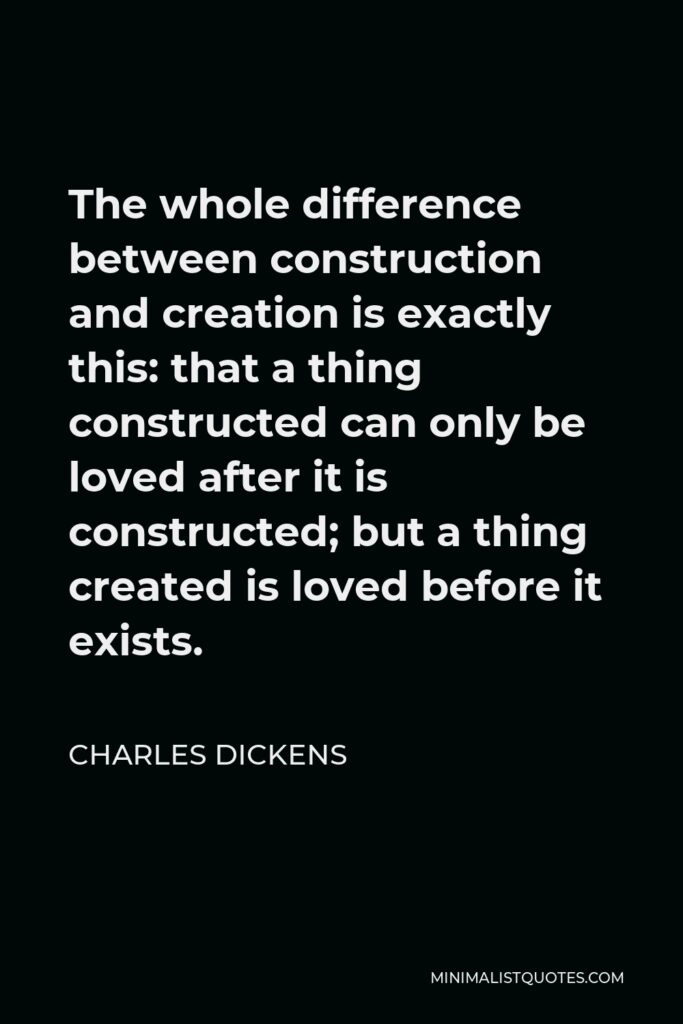 Charles Dickens Quote - The whole difference between construction and creation is exactly this: that a thing constructed can only be loved after it is constructed; but a thing created is loved before it exists.