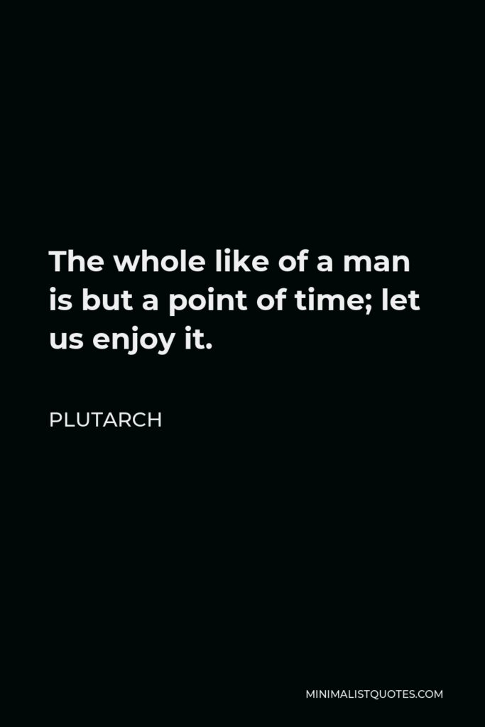 Plutarch Quote - The whole like of a man is but a point of time; let us enjoy it.