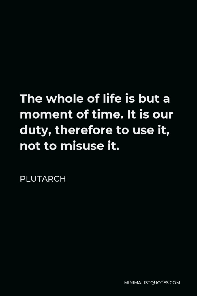 Plutarch Quote - The whole of life is but a moment of time. It is our duty, therefore to use it, not to misuse it.