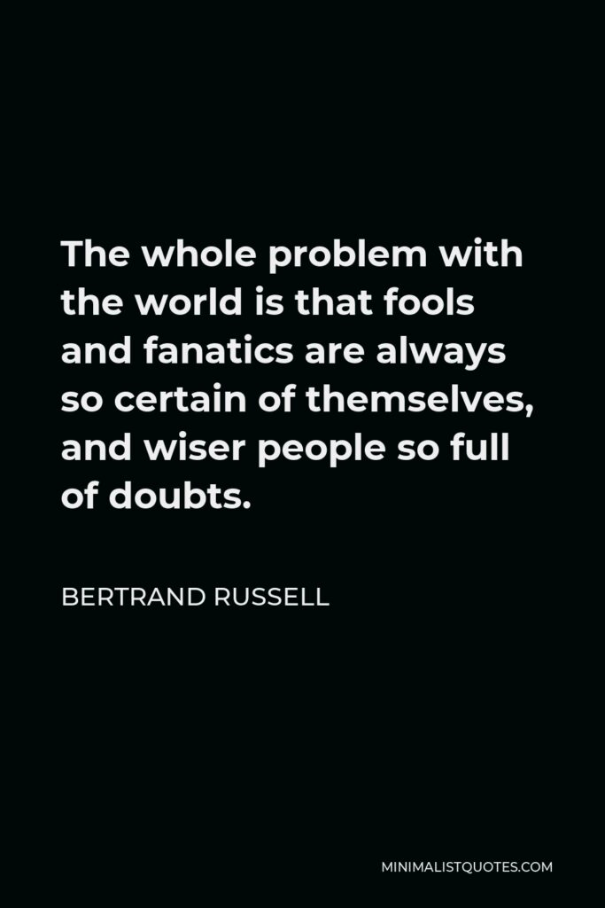 Bertrand Russell Quote - The whole problem with the world is that fools and fanatics are always so certain of themselves, and wiser people so full of doubts.