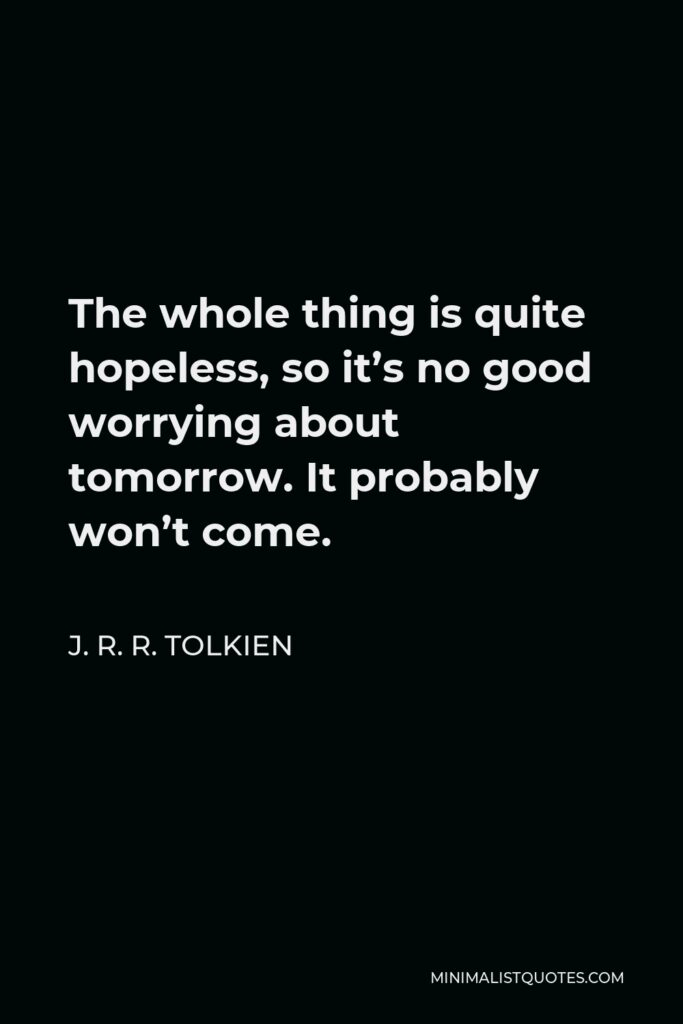 J. R. R. Tolkien Quote - The whole thing is quite hopeless, so it's no good worrying about tomorrow. It probably won't come.