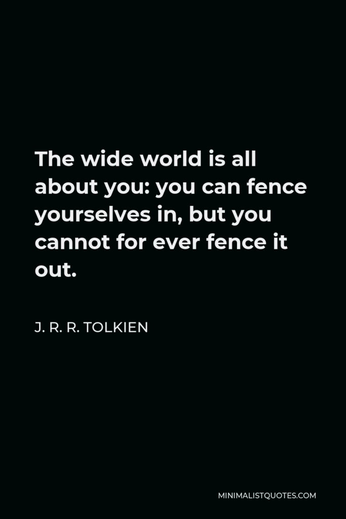 J. R. R. Tolkien Quote - The wide world is all about you: you can fence yourselves in, but you cannot for ever fence it out.