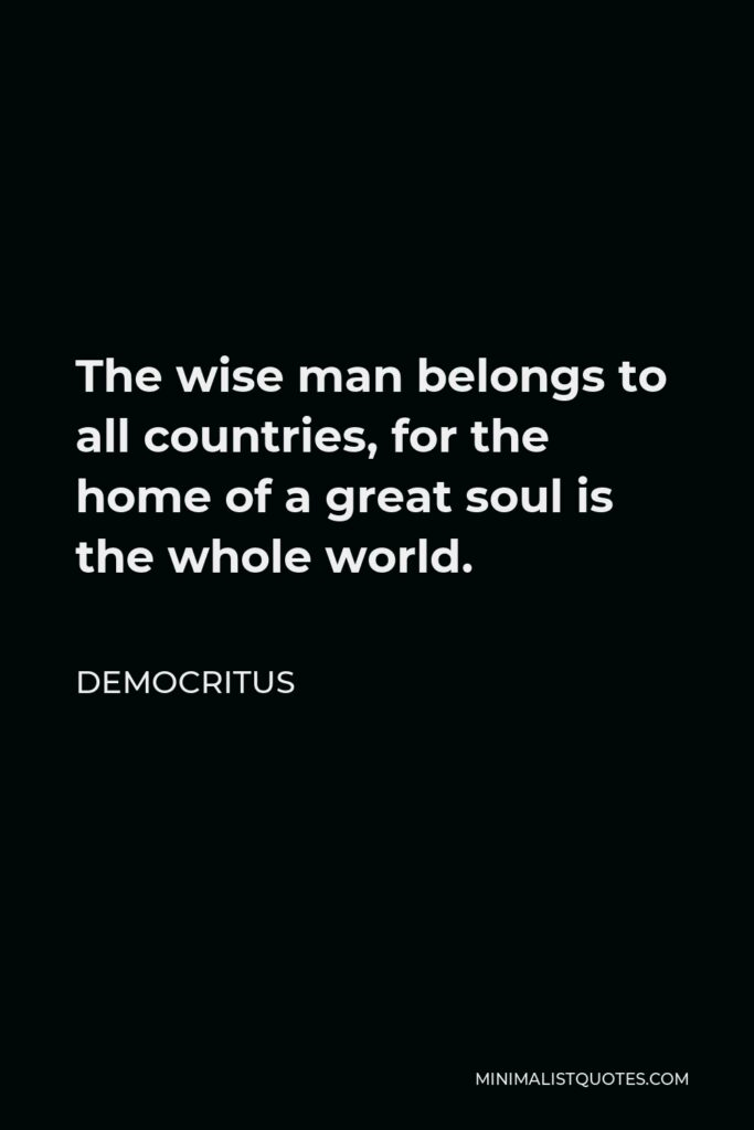 Karl Popper Quote - The wise man belongs to all countries, for the home of a great soul is the whole world.