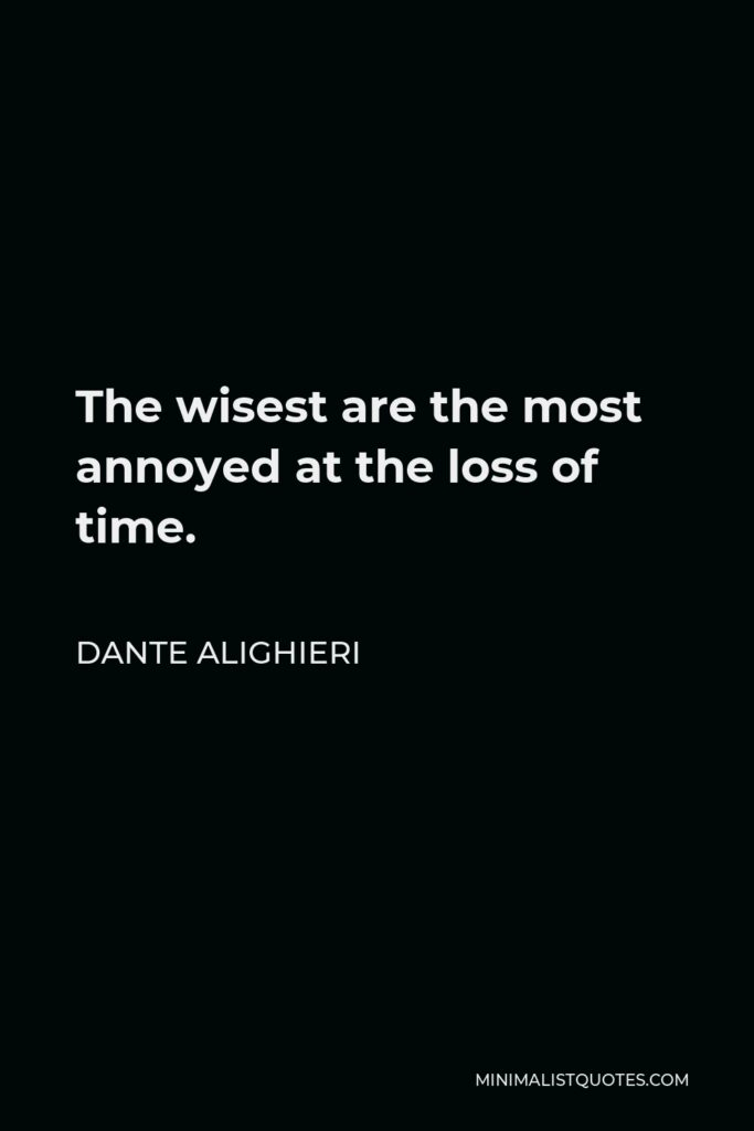 Dante Alighieri Quote - The wisest are the most annoyed at the loss of time.