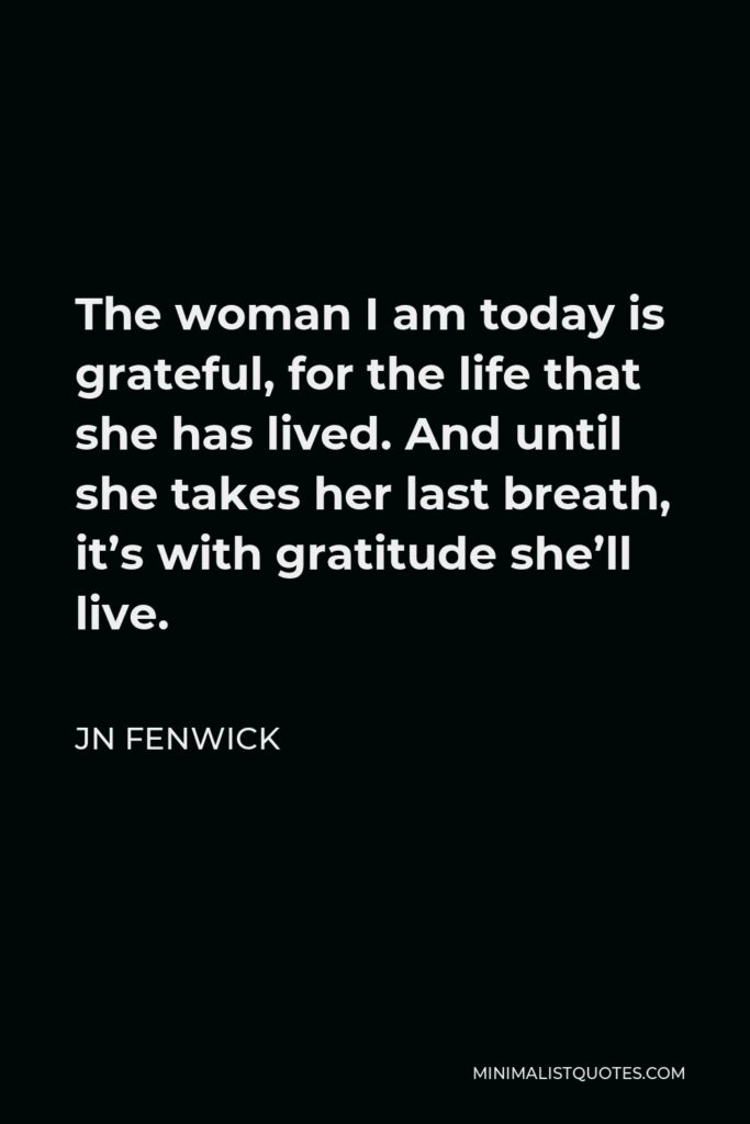 JN Fenwick Quote - The woman I am today is grateful, for the life that she has lived. And until she takes her last breath, it's with gratitude she'll live.