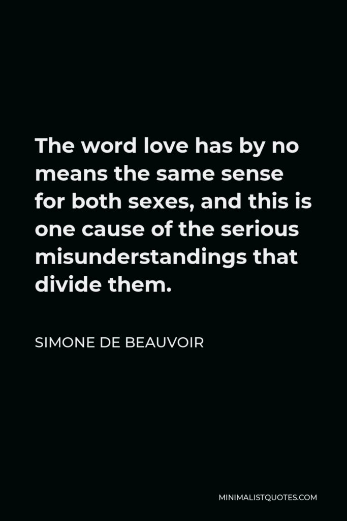 Simone de Beauvoir Quote - The word love has by no means the same sense for both sexes, and this is one cause of the serious misunderstandings that divide them.