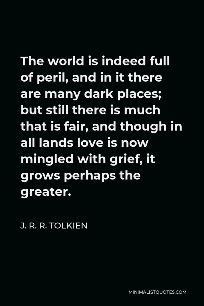 J. R. R. Tolkien Quote - The world is indeed full of peril, and in it there are many dark places; but still there is much that is fair, and though in all lands love is now mingled with grief, it grows perhaps the greater.