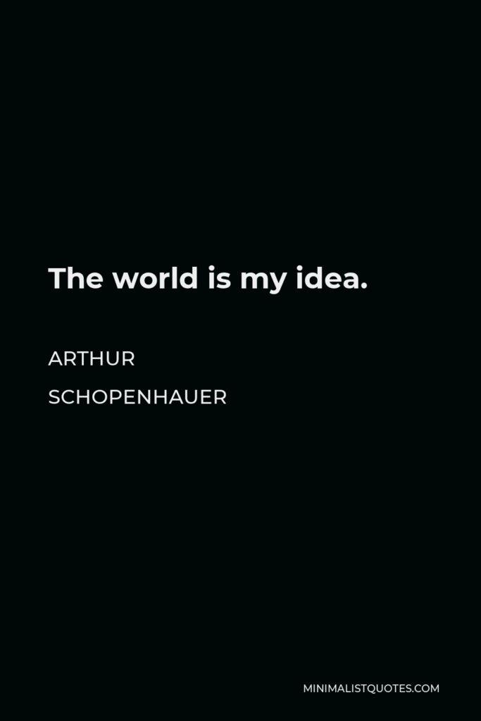 Arthur Schopenhauer Quote - The world is my idea.