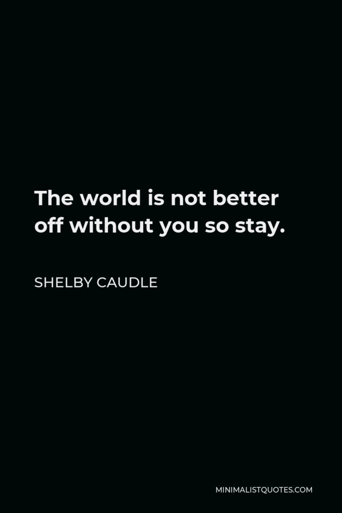 Shelby Caudle Quote - The world is not better off without you so stay.