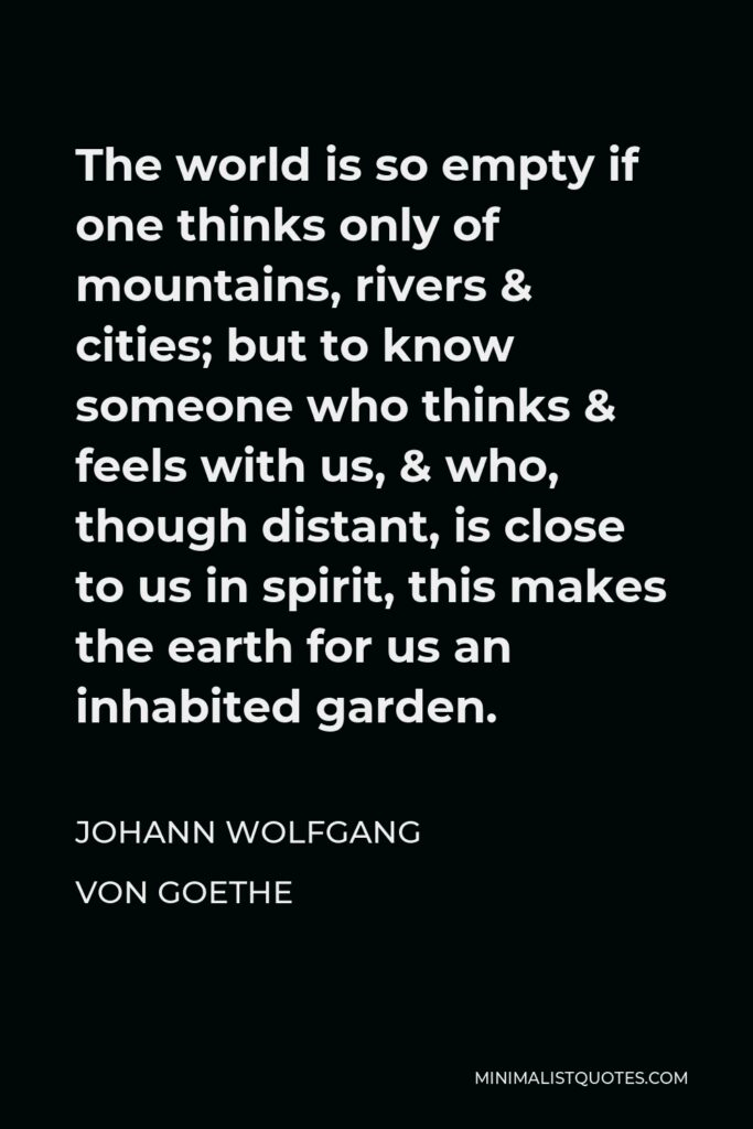 Johann Wolfgang von Goethe Quote - The world is so empty if one thinks only of mountains, rivers & cities; but to know someone who thinks & feels with us, & who, though distant, is close to us in spirit, this makes the earth for us an inhabited garden.