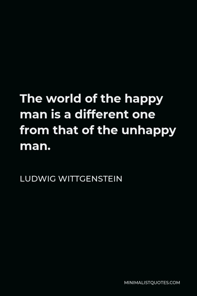 Ludwig Wittgenstein Quote - The world of the happy man is a different one from that of the unhappy man.