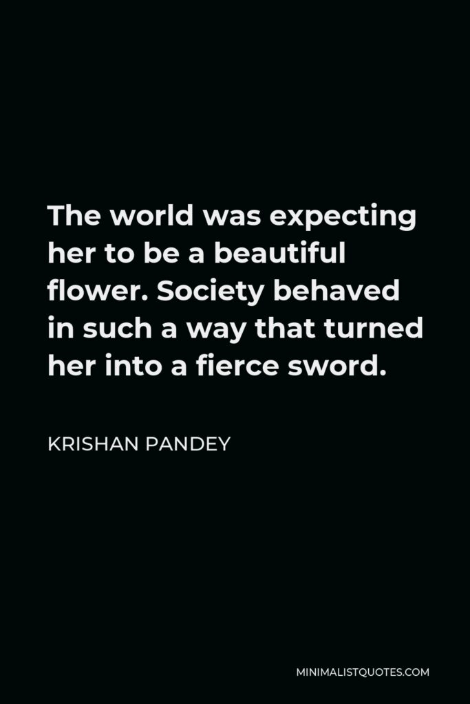 Krishan Pandey Quote - The world was expecting her to be a beautiful flower. Society behaved in such a way that turned her into a fierce sword.