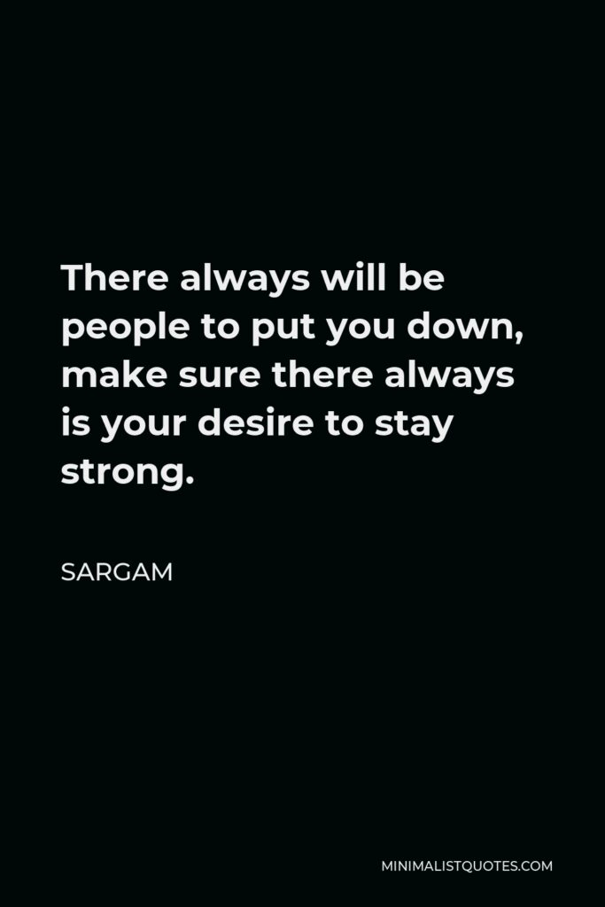 Sargam Quote - There always will be people to put you down, make sure there always is your desire to stay strong.