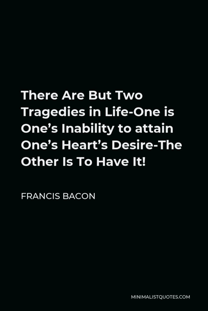 Francis Bacon Quote - There Are But Two Tragedies in Life-One is One's Inability to attain One's Heart's Desire-The Other Is To Have It!