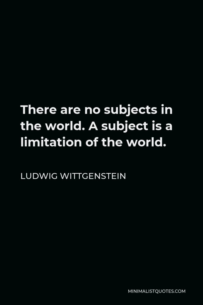 Ludwig Wittgenstein Quote - There are no subjects in the world. A subject is a limitation of the world.