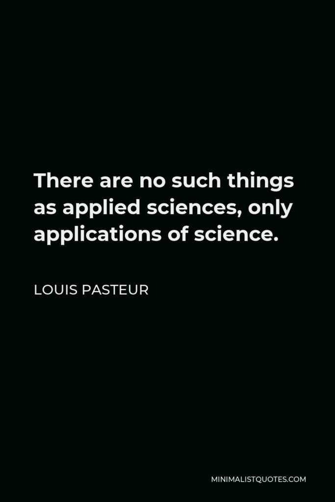 Louis Pasteur Quote - There are no such things as applied sciences, only applications of science.