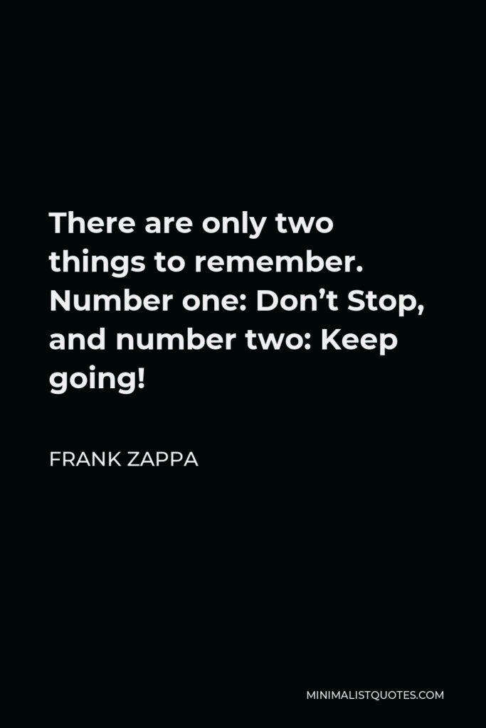 Frank Zappa Quote - There are only two things to remember. Number one: Don't Stop, and number two: Keep going!
