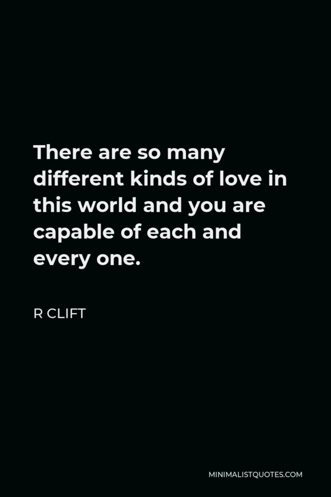 R Clift Quote - There are so many different kinds of love in this world and you are capable of each and every one.