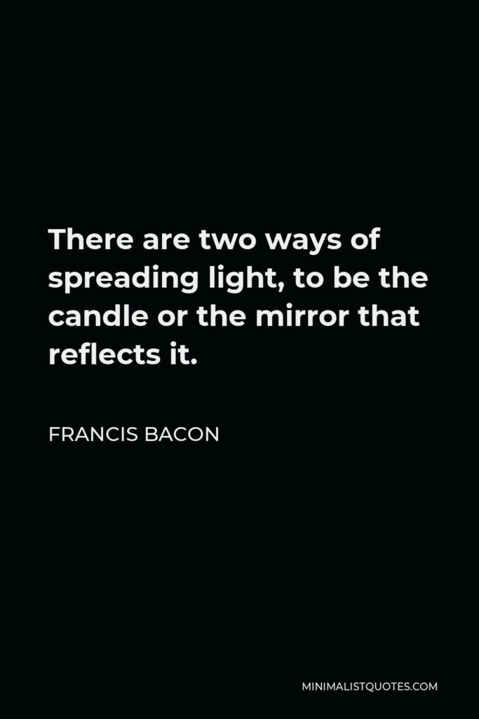 Francis Bacon Quote - There are two ways of spreading light, to be the candle or the mirror that reflects it.