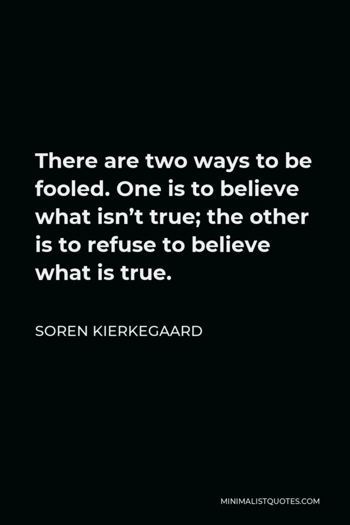 Soren Kierkegaard Quote - There are two ways to be fooled. One is to believe what isn't true; the other is to refuse to believe what is true.