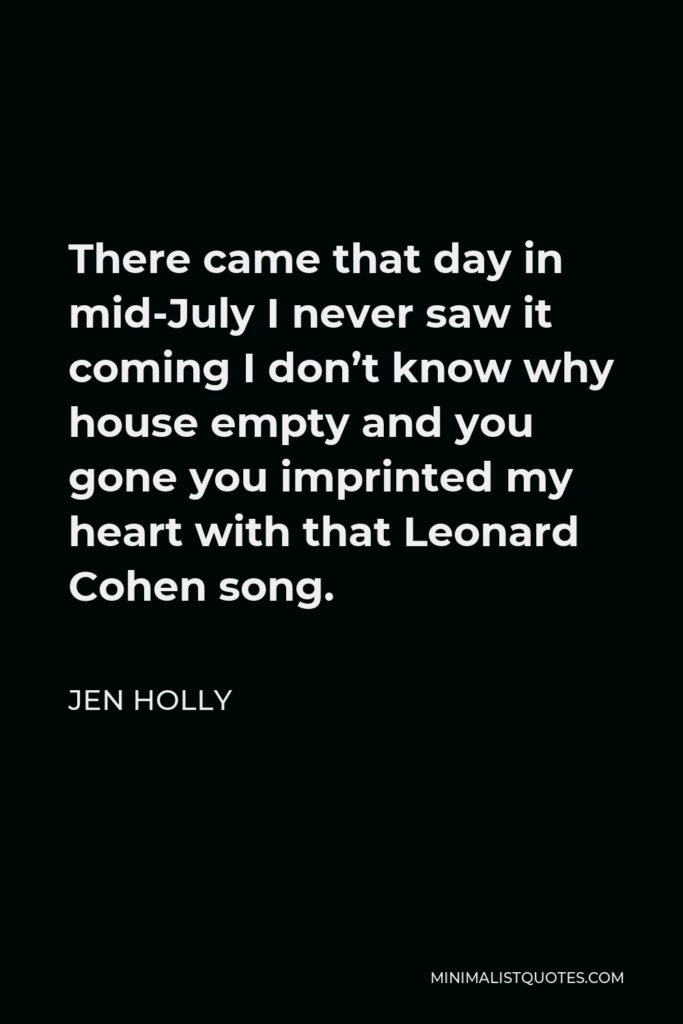 Jen Holly Quote - There came that day in mid-JulyI never saw it coming I don't know why house empty and you gone you imprinted my heart with that Leonard Cohen song.