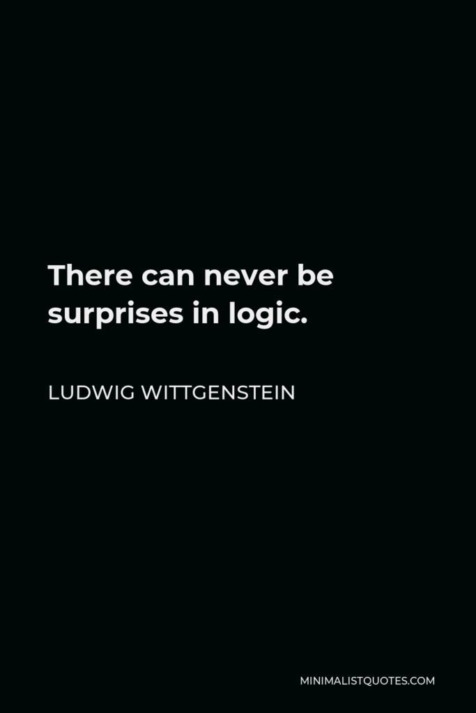 Ludwig Wittgenstein Quote - There can never be surprises in logic.