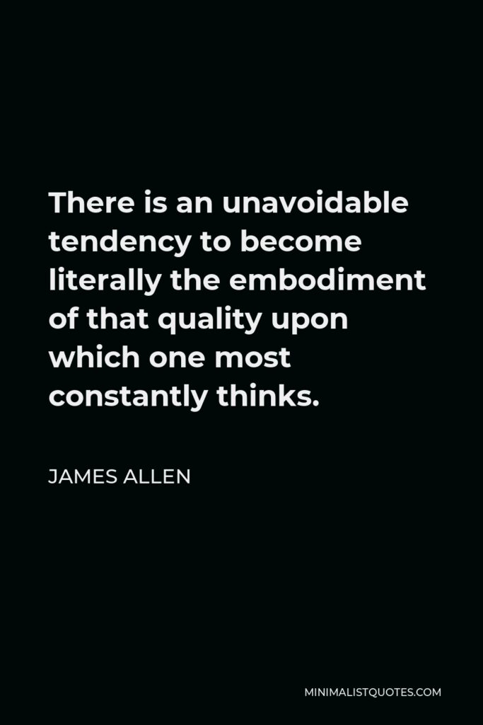 James Allen Quote - There is an unavoidable tendency to become literally the embodiment of that quality upon which one most constantly thinks.