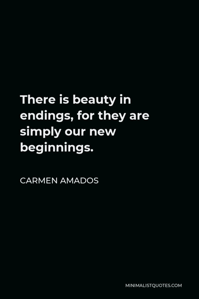 Carmen Amados Quote - There is beauty in endings, for they are simply our new beginnings.