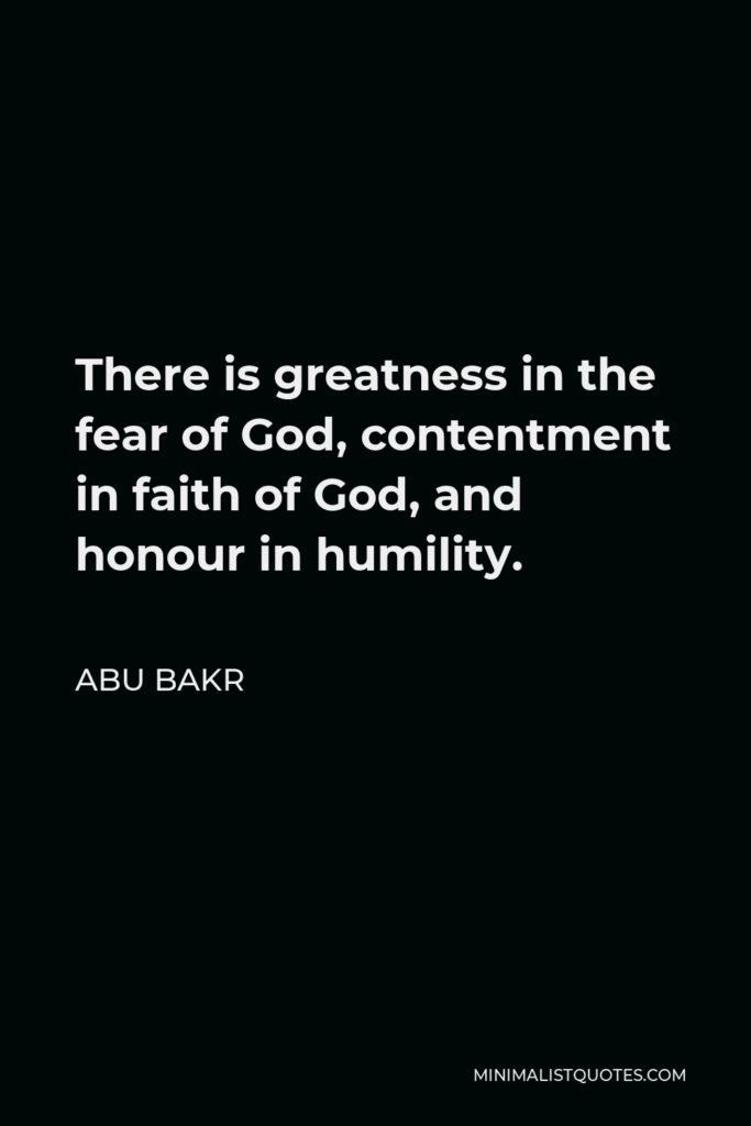 Abu Bakr Quote - There is greatness in the fear of God, contentment in faith of God, and honour in humility.