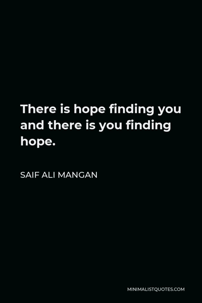 Saif Ali Mangan Quote - There is hope finding you and there is you finding hope.