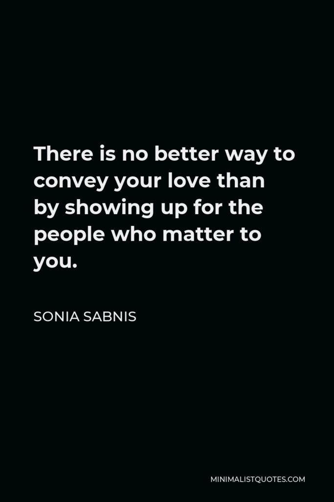Sonia Sabnis Quote - There is no better way to convey your love than by showing up for the people who matter to you.