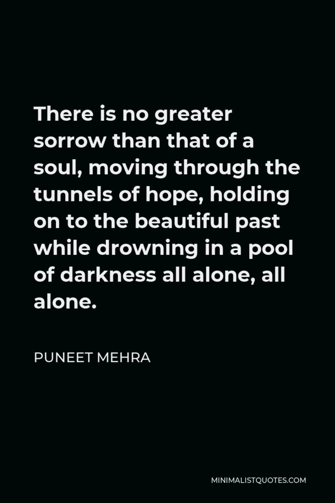 Puneet Mehra Quote - There is no greater sorrow than that of a soul, moving through the tunnels of hope, holding on to the beautiful past while drowning in a pool of darkness all alone, all alone.