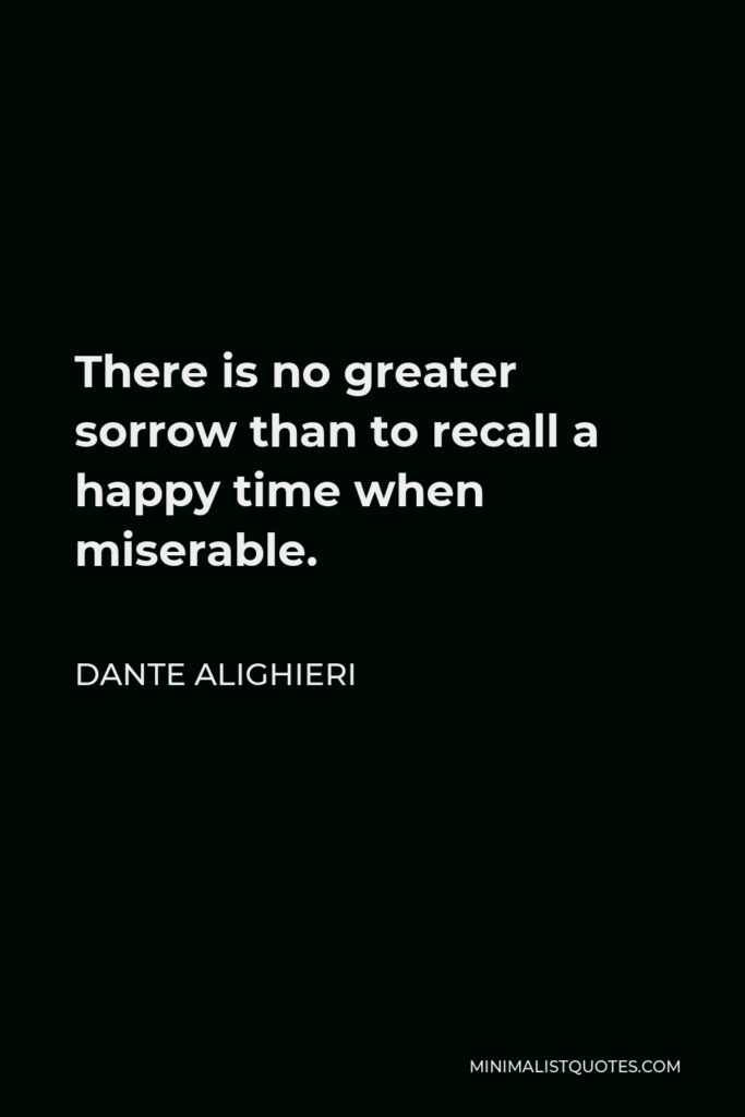 Dante Alighieri Quote - There is no greater sorrow than to recall a happy time when miserable.