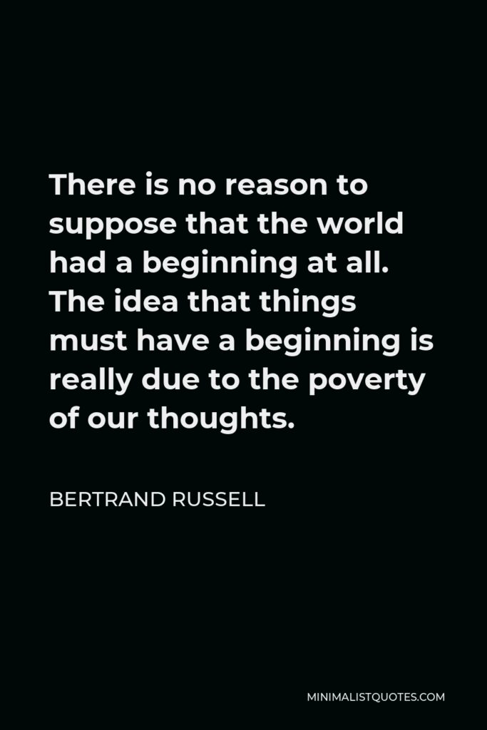 Bertrand Russell Quote - There is no reason to suppose that the world had a beginning at all. The idea that things must have a beginning is really due to the poverty of our thoughts.