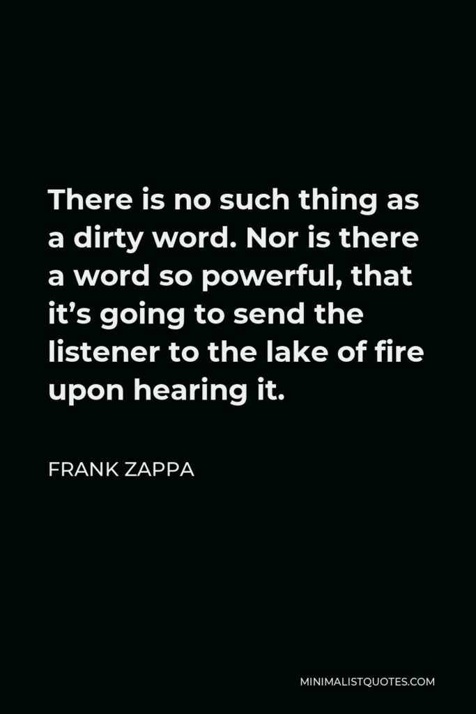 Frank Zappa Quote - There is no such thing as a dirty word. Nor is there a word so powerful, that it's going to send the listener to the lake of fire upon hearing it.