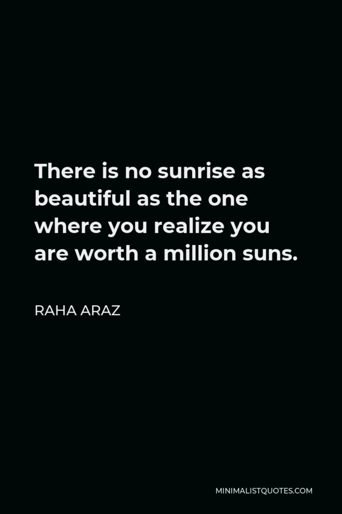 Raha Araz Quote - There is no sunrise as beautiful as the one where you realize you are worth a million suns.
