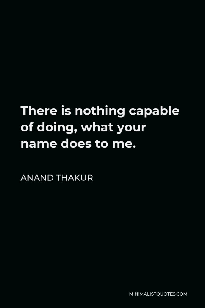 Anand Thakur Quote - There is nothing capable of doing, what your name does to me.