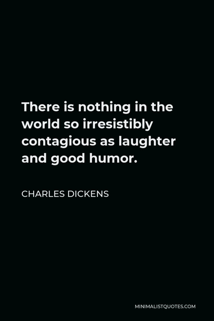 Charles Dickens Quote - There is nothing in the world so irresistibly contagious as laughter and good humor.