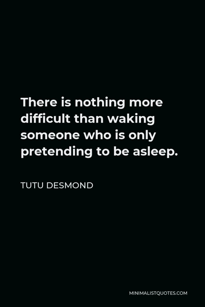 Tutu Desmond Quote - There is nothing more difficult than waking someone who is only pretending to be asleep.