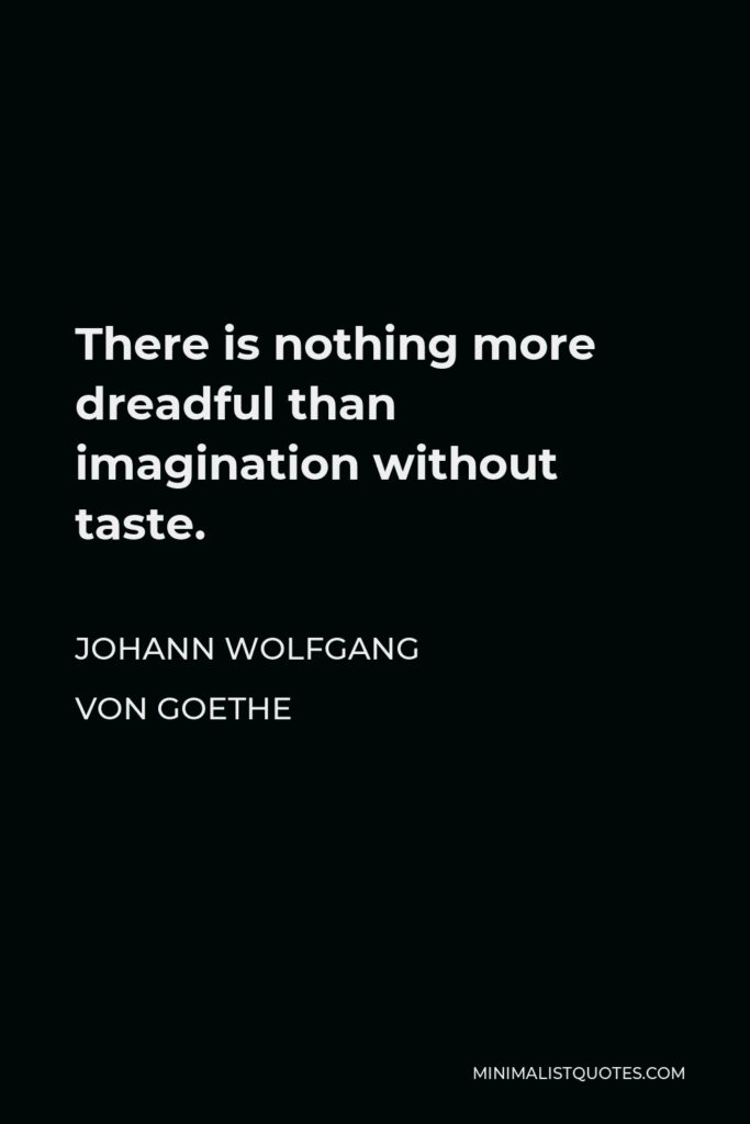 Johann Wolfgang von Goethe Quote - There is nothing more dreadful than imagination without taste.